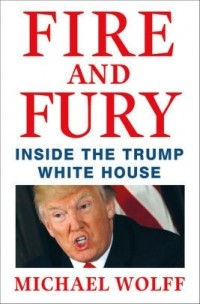 Michael Wolff «Fire and Fury: Inside the Trump White House»